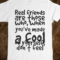 REAL FRIENDS ARE THOSE WHO, WHEN YOU'VE MADE A FOOL OF YOURSELF, DON'T FEEL