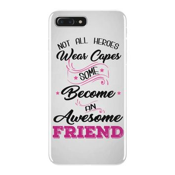 Not All Heroes Wear Capes Some Become An Awesome Friend iPhone 7 Plus Case
