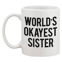 Funny Ceramic Coffee Mug With Bold Statement - World's Okayest Sister Ever