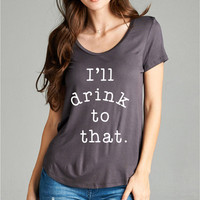 I'll Drink To That Graphic Tshirt Shirt Tee Top