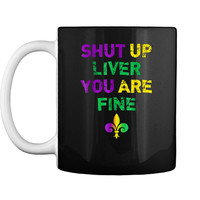 Shut Up Liver You Are Fine Funny Drinking Mardi Gras  Mug