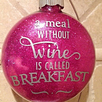 """Glitter Christmas Ornaments - A Meal Without Wine is Called Breakfast - 4"""" Glass Ornament"""