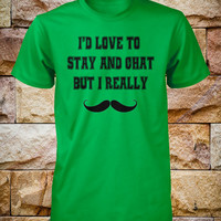 Mustache Shirt Id Love To Stay and Chat But I Really Mustache Mens Stache Tee Kids Shirt Ladies Womens Girls Youth Small Medium Large Xlarge