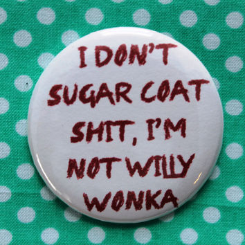I don't sugar coat sh*t, I'm not Willy Wonka-  2.25 inch pinback button badge
