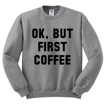 Grey Crewneck - OK But First Coffee - Sweater Jumper Pullover