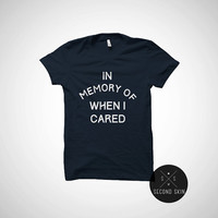 In memory of when I cared unisex t-shirt - funny shirt - tumblr T Shirt with sayings T Shirt Unisex Clothes Gifts Graphic Dont care Tee
