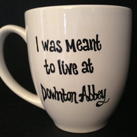 """DOWNTON ABBEY inspired Mug - """"I Was Meant to Live at Downton Abbey"""""""