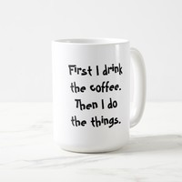 First I drink the coffee. Then I do the things. Travel Mug
