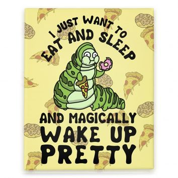 I Just Want To Eat And Sleep And Magically Wake Up Pretty
