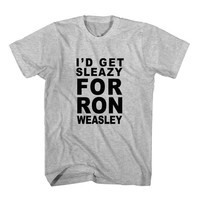 T-Shirt I'd Get Sleazy For Ron Weasley