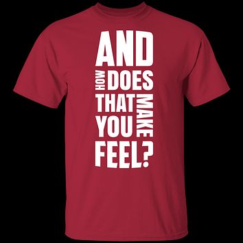 And How Does That Make You Feel? T-Shirt