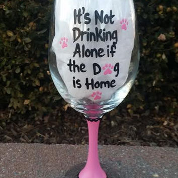 It's Not Drinking Alone If The Dog Is Home handpainted wine glass