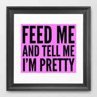 FEED ME & TELL ME I'M PRETTY Framed Art Print by CreativeAngel