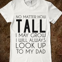 NO MATTER HOW TALL I MAY GROW I WILL ALWAYS LOOK UP TO MY DAD FITTED TEE