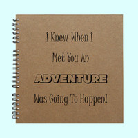 I Knew When I Met You An Adventure Was - Book, Large Journal, Personalized Book, Personalized Journal, , Sketchbook, Scrapbook, Smashbook