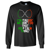 I'M ITALIAN WE DON'T DO THAT KEEP CALM THING - Long Sleeve T-Shirt