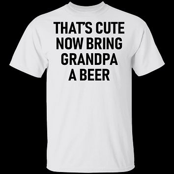 That's Cute Now Bring Grandpa A Beer T-Shirt