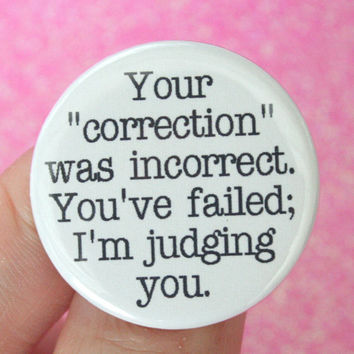 your correction was incorrect. You've failed, I'm judging you. 1.25 inch button. No one likes a know nothing know it all.