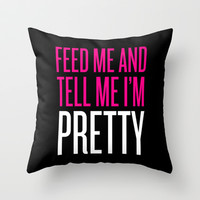 Feed Me And Tell Me I'm Pretty Throw Pillow by LookHUMAN