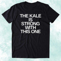 The Kale Is Strong With This One Shirt Funny Vegan Vegetarian Plant Based Diet Clothing Tumblr T-shirt