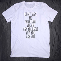 Don't Ask Me Why I'm Vegan Ask Yourself Why You Are Not Tumblr Slogan Tee Vegetarian Plant Eater Animal Rights T-shirt