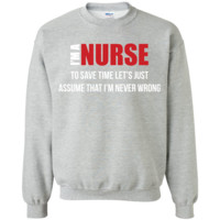 i am nurse to save time let's just assume that i'm never wrong  Printed Crewneck Pullover Sweatshirt  8 oz