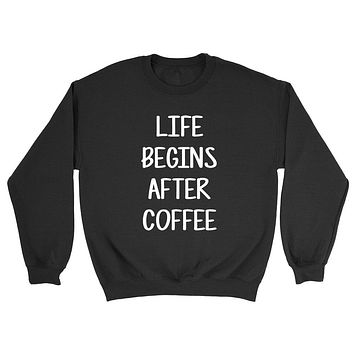 Life begins after coffee love coffee college university student life cool funny gift idea Crewneck Sweatshirt