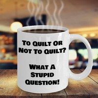 Funny Coffee Mug For Quilters, Quilting Gift, Quilters Gift, Quilt Mug, Hobby Coffee Cup, To Quilt Or Not To Quilt What A Stupid Question