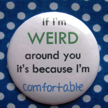 If I'm weird around you its because I'm comfortable - 2.25 inch pinback button badge
