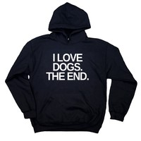Funny Dog Hoodie I Love Dogs. The End. Sweatshirt Puppy Lover Pet Owner
