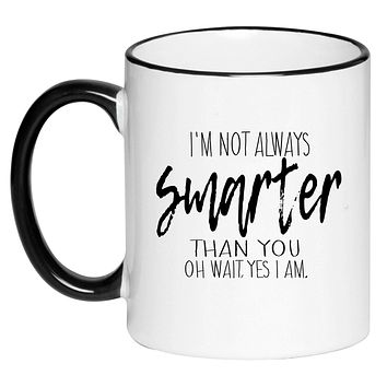 I'm Not Always Smarter Than You Oh Wait Yes I Am Funny Humorous Sarcastic Coffee Cup, Tea, Hot Chocolate, 11 Ounce Ceramic Mug
