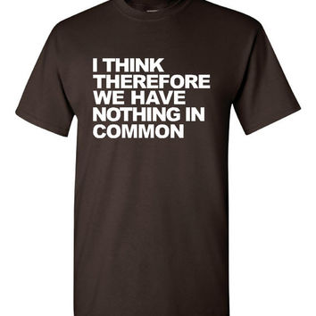 I Think Therefore We Have Nothing In Common Tshirt. Great Printed Tshirt For Ladies Mens Style All Sizes And Colors  Ideas For Xmas Gifts.
