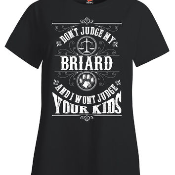 Don t Judge My BRIARD And I Wont Judge Your Kids v1 - Ladies T Shirt