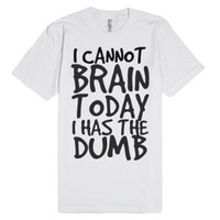 I Cannot Brain Today I Has The Dumb-Unisex White T-Shirt