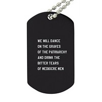 Dance on the Graves of the Patriarchy and Drink the Bitter Tears of Mediocre Men Dog Tag Pendant Necklace in Black and Dove Gray