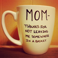 Mug/Cup/Mom thanks for not leaving me somewhere in a basket/Gift for Mom/Birthday gift/Present/Valentine's Day