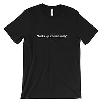 Fucks Up Consistently Tee
