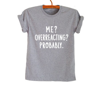 Me Overreacting Probably T-Shirts for Women Gifts TShirt Mens Girls Hipster Tumblr Funny Teens Teenager Cool Slogan Quotes Fangirl Friends