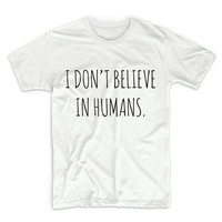 I Don't Believe In Humans Unisex Graphic Tshirt, Adult Tshirt, Graphic Tshirt For Men & Women