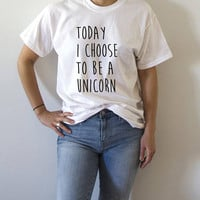 Today i choose to be a unicorn T-Shirt Unisex with slogan, women, gift to her, tees  for teen cute sassy funny womens gifts fashion unicorn