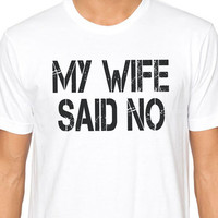 Wedding Gift My Wife Said NO T-shirt Funny Tshirt Husband Gift Men T shirt Cool Shirt T shirt Wife Gift Marriage Gift