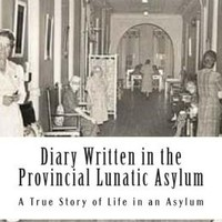 Diary Written in the Provincial Lunatic Asylum: A True Story of Life in an Asylum - Illustrated