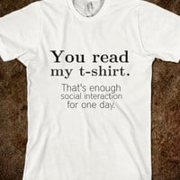 YOU READ MY T-SHIRT. THAT'S ENOUGH SOCIAL INTERACTION FOR ONE DAY