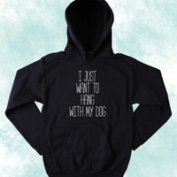 I Just Want To Hang With My Dog Sweatshirt Funny Puppy Lover Chill Tumblr Hoodie Jumper
