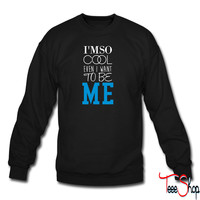 i'm so cool even i want to be me 5 sweatshirt