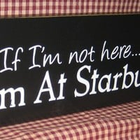 If I'm not here I'm at Starbucks,  coffee,  expresso, latte, primitive sign,