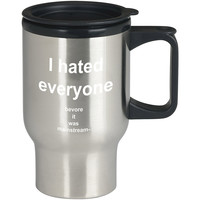 I Hated Everyone Before It Was Mainstream For Stainless Travel Mug **