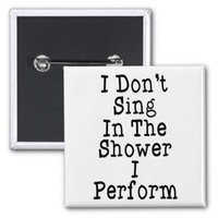 I Don't Sing In The Shower I Perform Pinback Buttons from Zazzle.com