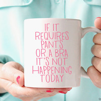 If It Requires Pants Or A Bra It's Not Happening Today // 11 oz Coffee Mug