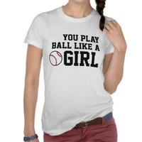 You Play Ball like a Girl from Zazzle.com